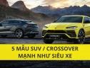 Top 5 mẫu SUV/Crossover mạnh nhất hành tinh