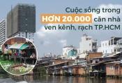 Cám cảnh cuộc sống bên trong 20.000 căn nhà ven kênh, rạch TP.HCM