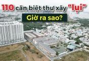 """Sau gần 2 năm, 110 căn biệt thự xây """"lụi"""" ở quận 7 giờ ra sao?"""