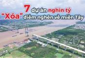 """7 dự án hạ tầng nghìn tỷ """"xóa"""" điểm nghẽn về miền Tây"""