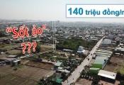 """Chưa lên quận, giá nhà đất Bình Chánh chạm mốc 140 triệu đồng/m2, liệu có """"sốt ảo""""?"""
