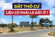 """UBND tỉnh Quảng Nam: """"Đất thổ cư không phải là đất ở"""": Đâu là đáp án?"""