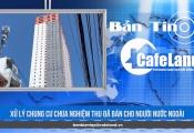 BẢN TIN CAFELAND: Xử lý chung cư bán trái phép 20 căn hộ cho người nước ngoài