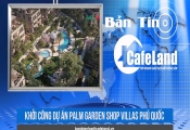 BẢN TIN CAFELAND: Khởi công dự án Palm Garden Shop Villas Phú Quốc, mở bán dự án Cosmo 2