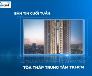 Bản tin dự án cuối tuần: Alpha King ra mắt giai đoạn 2 tòa tháp trung tâm