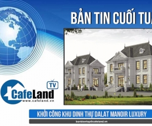 Bản tin dự án tuần 3 tháng 7: Khởi công khu dinh thự Dalat Manoir Luxury