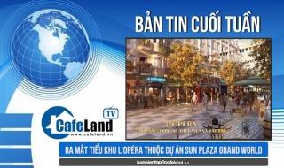 Bản tin dự án tuần 4 tháng 8: Ra mắt tiểu khu L'Opéra thuộc dự án Sun Plaza Grand World