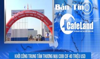 BẢN TIN CAFELAND: Khởi công trung tâm thương mại Cobi Cif 40 triệu USD, mở bán dự án Việt Úc Varea