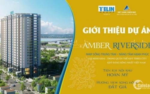 Chung cư Amber Riverside – 622 Minh Khai chính sách VÀNG mới nhất trực tiếp từ chủ đầu tư. LH 0986.932.511